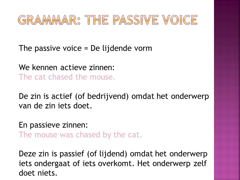 The passive voice = De lijdende vorm We kennen actieve zinnen: The cat chased the mouse. De zin is actief (of bedrijvend) omdat het onderwerp van de z