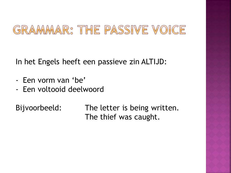 In het Engels heeft een passieve zin ALTIJD: -Een vorm van 'be' -Een voltooid deelwoord Bijvoorbeeld: The letter is being written. The thief was caugh