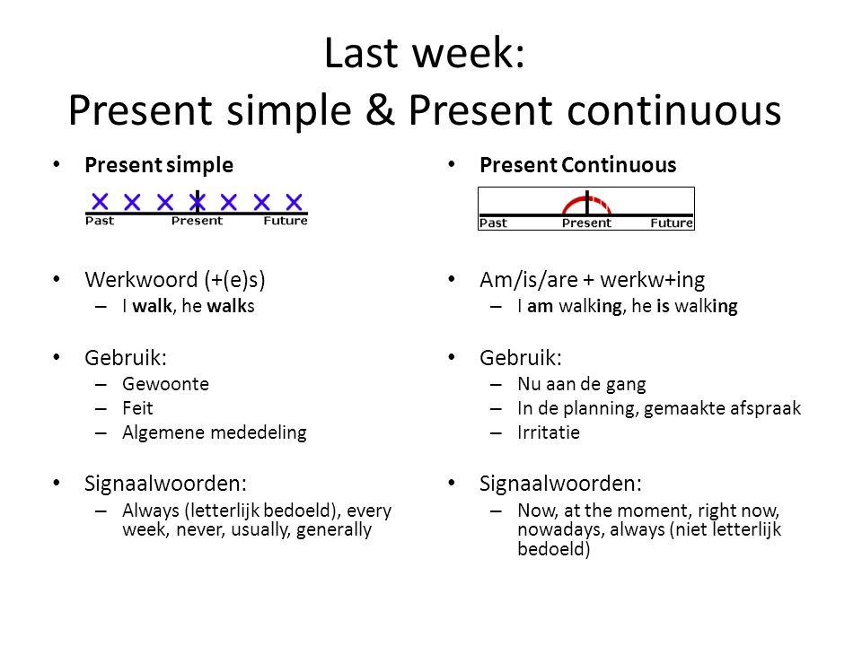 Last week: Present simple & Present continuous Present simple Werkwoord (+(e)s) – I walk, he walks Gebruik: – Gewoonte – Feit – Algemene mededeling Si