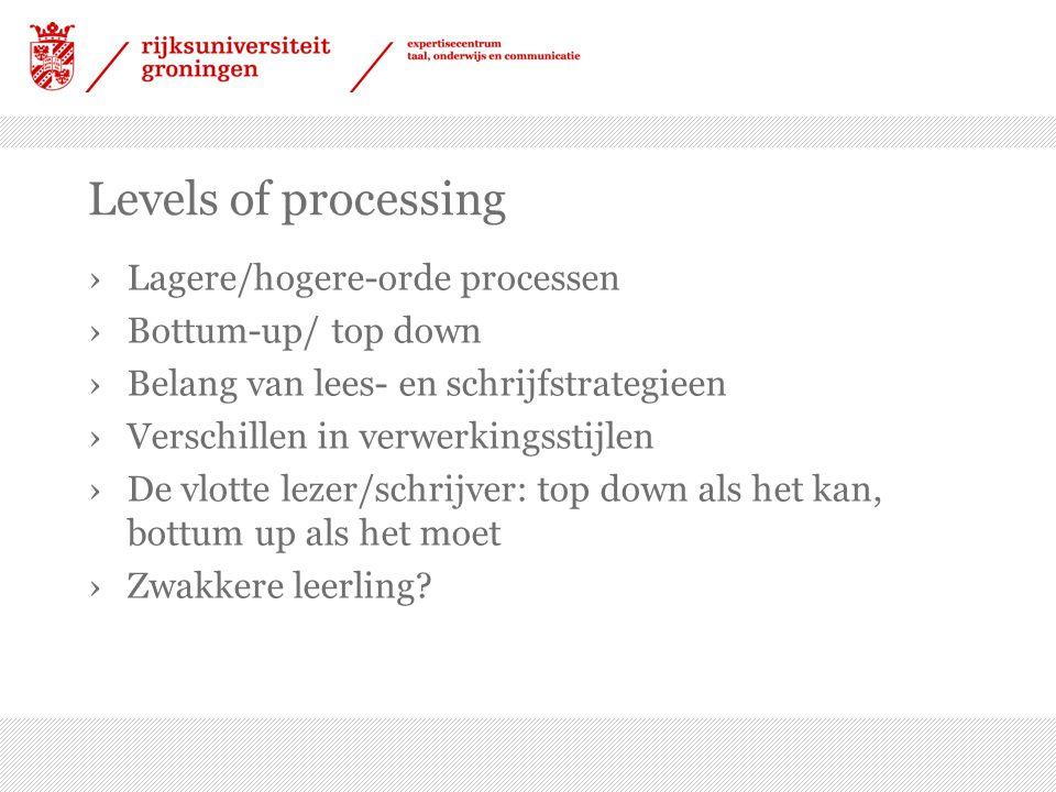 Levels of processing ›Lagere/hogere-orde processen ›Bottum-up/ top down ›Belang van lees- en schrijfstrategieen ›Verschillen in verwerkingsstijlen ›De