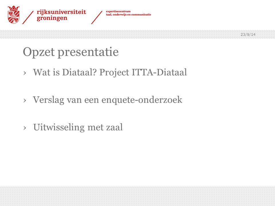 23/9/14 Opzet presentatie ›Wat is Diataal? Project ITTA-Diataal ›Verslag van een enquete-onderzoek ›Uitwisseling met zaal
