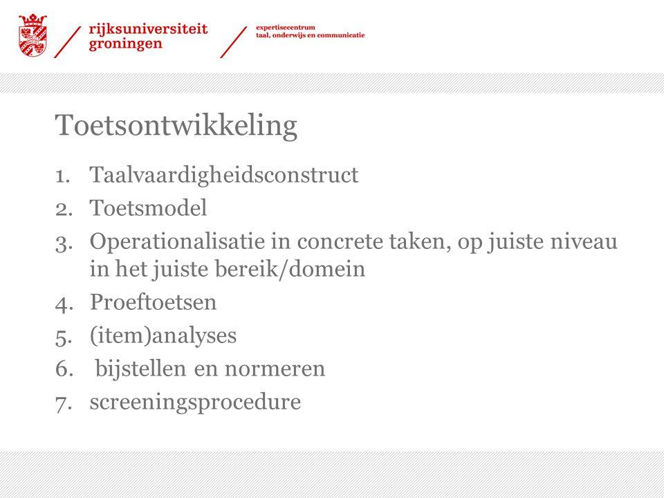 Toetsontwikkeling 1.Taalvaardigheidsconstruct 2.Toetsmodel 3.Operationalisatie in concrete taken, op juiste niveau in het juiste bereik/domein 4.Proef