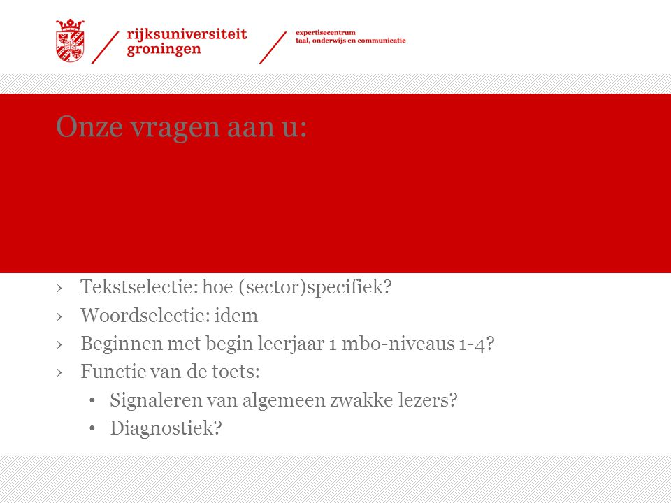 Onze vragen aan u: ›Tekstselectie: hoe (sector)specifiek? ›Woordselectie: idem ›Beginnen met begin leerjaar 1 mbo-niveaus 1-4? ›Functie van de toets: