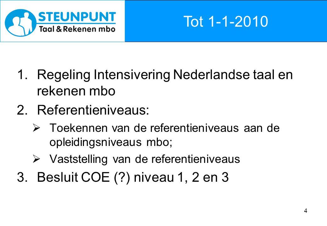 4 Tot 1-1-2010 1.Regeling Intensivering Nederlandse taal en rekenen mbo 2.Referentieniveaus:  Toekennen van de referentieniveaus aan de opleidingsniveaus mbo;  Vaststelling van de referentieniveaus 3.Besluit COE ( ) niveau 1, 2 en 3