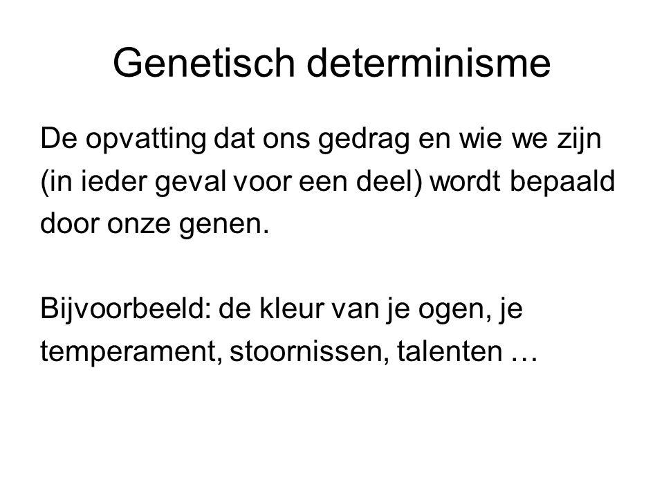 Genetisch determinisme De opvatting dat ons gedrag en wie we zijn (in ieder geval voor een deel) wordt bepaald door onze genen. Bijvoorbeeld: de kleur