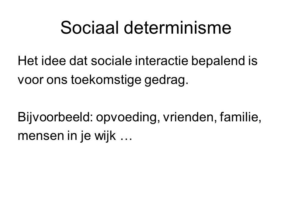 Sociaal determinisme Het idee dat sociale interactie bepalend is voor ons toekomstige gedrag. Bijvoorbeeld: opvoeding, vrienden, familie, mensen in je