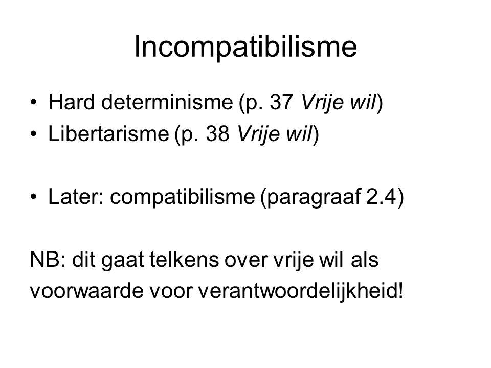 Incompatibilisme Hard determinisme (p. 37 Vrije wil) Libertarisme (p. 38 Vrije wil) Later: compatibilisme (paragraaf 2.4) NB: dit gaat telkens over vr