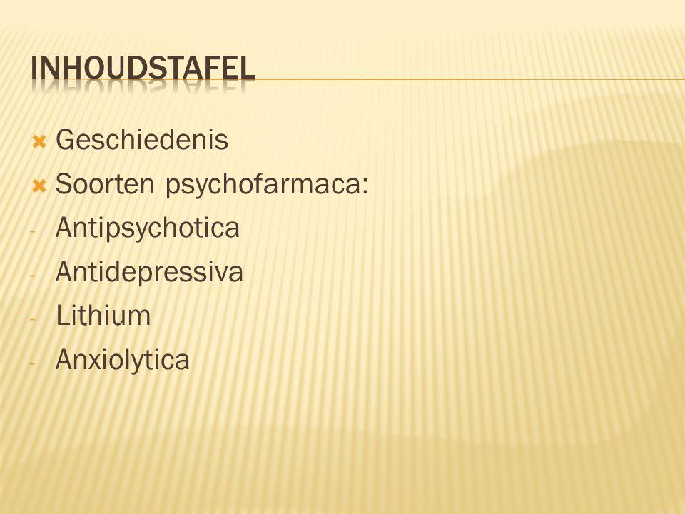  Geschiedenis  Soorten psychofarmaca: - Antipsychotica - Antidepressiva - Lithium - Anxiolytica