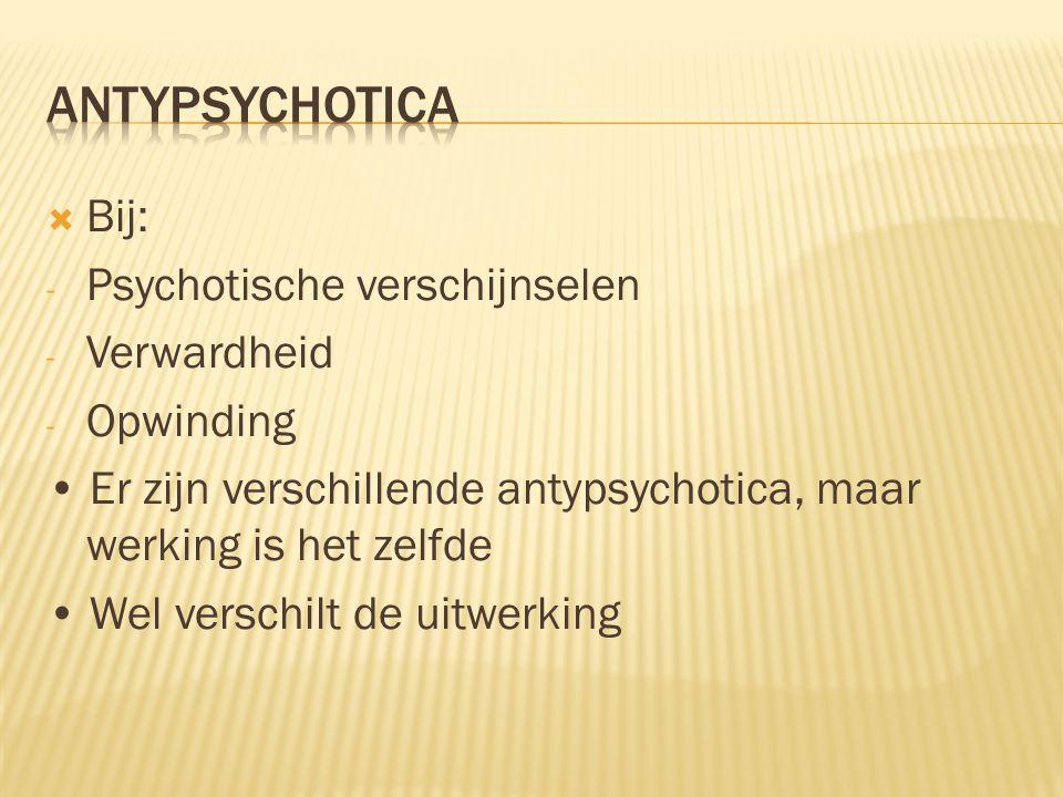  Bij: - Psychotische verschijnselen - Verwardheid - Opwinding Er zijn verschillende antypsychotica, maar werking is het zelfde Wel verschilt de uitwe