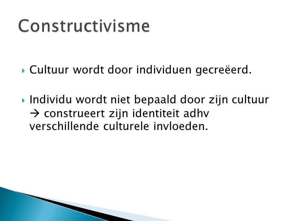  Cultuur wordt door individuen gecreëerd.  Individu wordt niet bepaald door zijn cultuur  construeert zijn identiteit adhv verschillende culturele