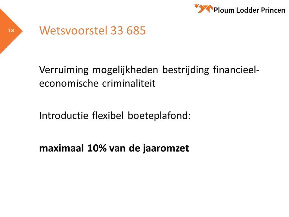 18 Wetsvoorstel 33 685 Verruiming mogelijkheden bestrijding financieel- economische criminaliteit Introductie flexibel boeteplafond: maximaal 10% van