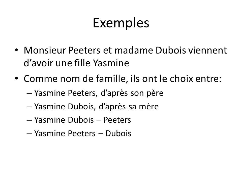Exemples Monsieur Peeters et madame Dubois viennent d'avoir une fille Yasmine Comme nom de famille, ils ont le choix entre: – Yasmine Peeters, d'après son père – Yasmine Dubois, d'après sa mère – Yasmine Dubois – Peeters – Yasmine Peeters – Dubois