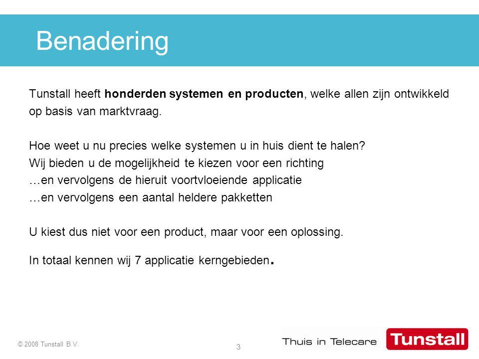3 © 2008 Tunstall B.V. Benadering Tunstall heeft honderden systemen en producten, welke allen zijn ontwikkeld op basis van marktvraag. Hoe weet u nu p