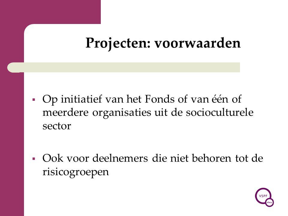 Projecten: voorwaarden  Op initiatief van het Fonds of van één of meerdere organisaties uit de socioculturele sector  Ook voor deelnemers die niet b