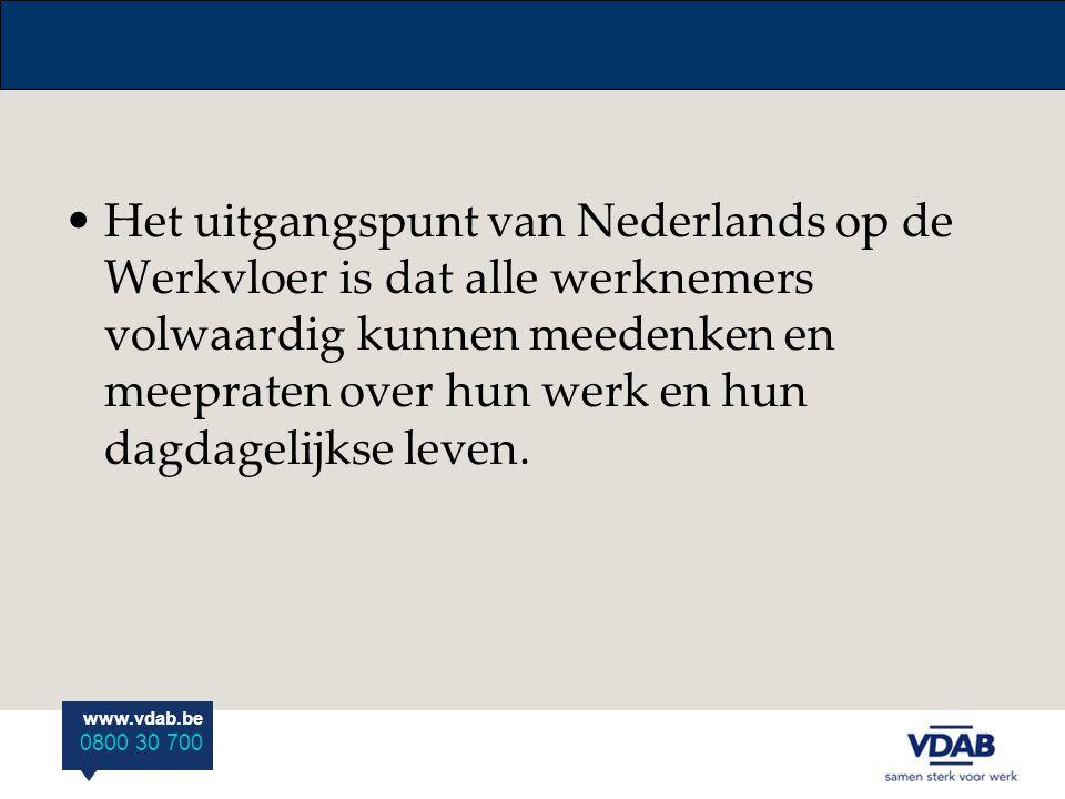 www.vdab.be 0800 30 700 Het uitgangspunt van Nederlands op de Werkvloer is dat alle werknemers volwaardig kunnen meedenken en meepraten over hun werk