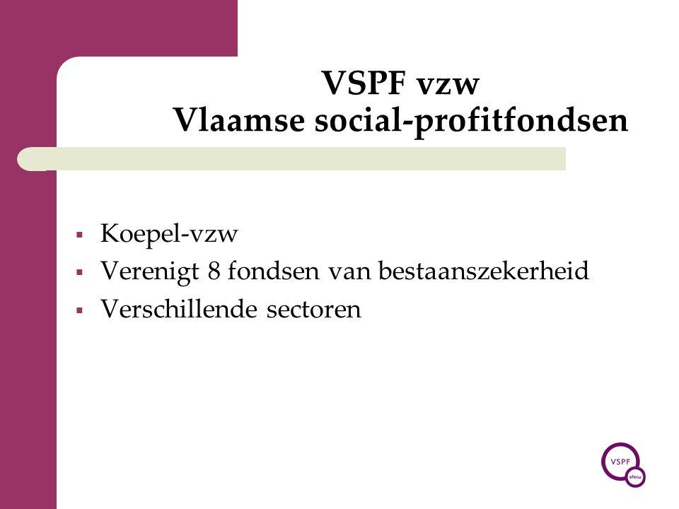 VSPF vzw Vlaamse social-profitfondsen  Koepel-vzw  Verenigt 8 fondsen van bestaanszekerheid  Verschillende sectoren