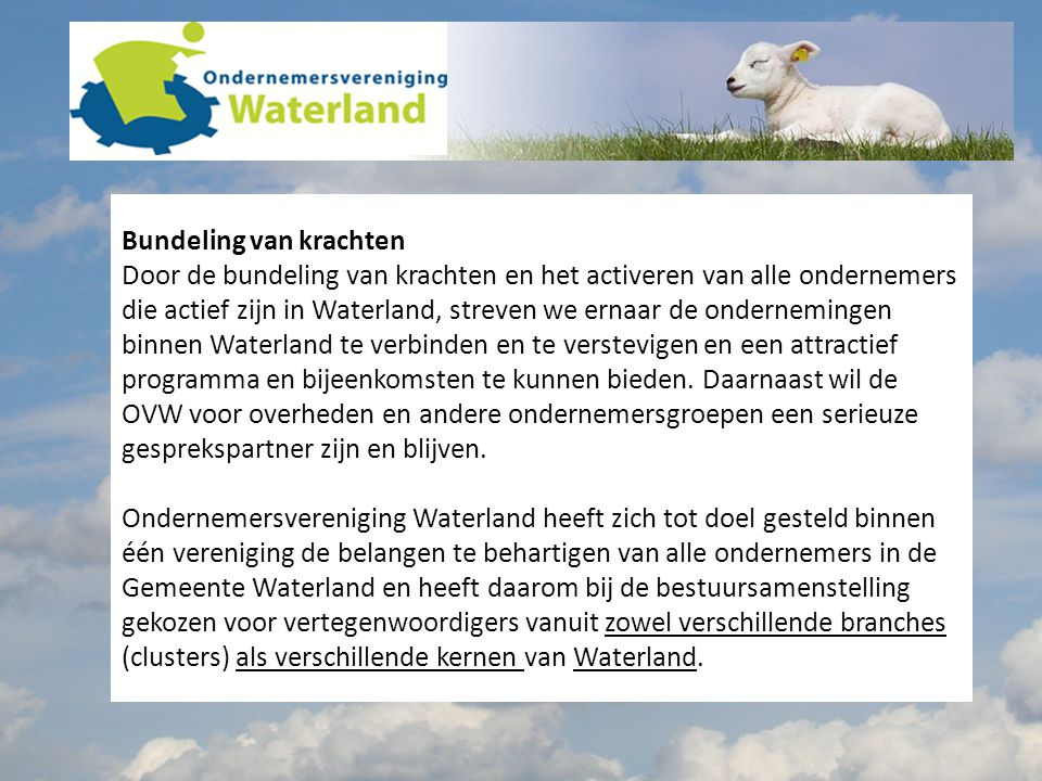 Bundeling van krachten Door de bundeling van krachten en het activeren van alle ondernemers die actief zijn in Waterland, streven we ernaar de ondernemingen binnen Waterland te verbinden en te verstevigen en een attractief programma en bijeenkomsten te kunnen bieden.