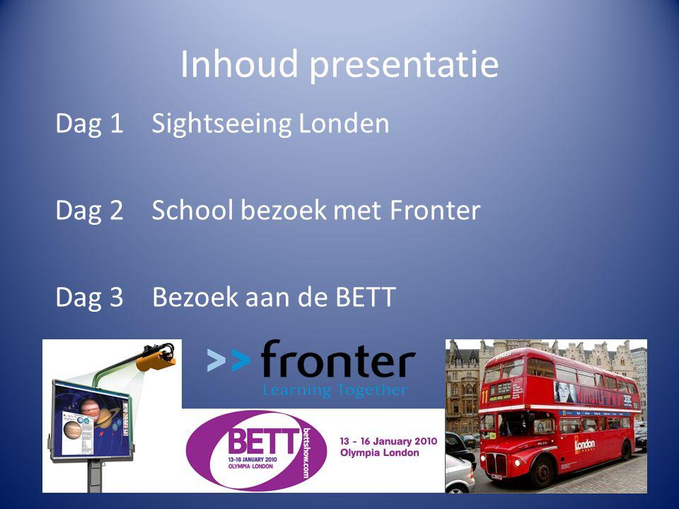 Inhoud presentatie Dag 1 Sightseeing Londen Dag 2 School bezoek met Fronter Dag 3 Bezoek aan de BETT