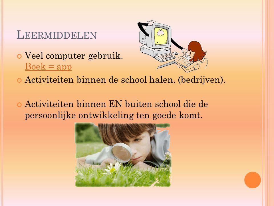L EERMIDDELEN Veel computer gebruik. Boek = app Boek = app Activiteiten binnen de school halen. (bedrijven). Activiteiten binnen EN buiten school die