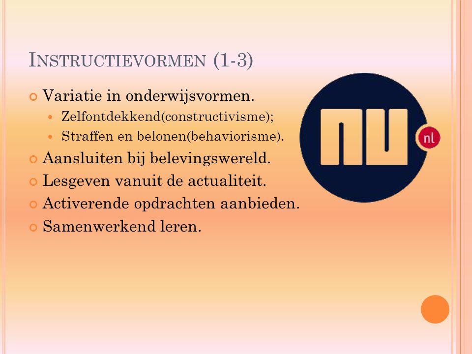 I NSTRUCTIEVORMEN (1-3) Variatie in onderwijsvormen. Zelfontdekkend(constructivisme); Straffen en belonen(behaviorisme). Aansluiten bij belevingswerel