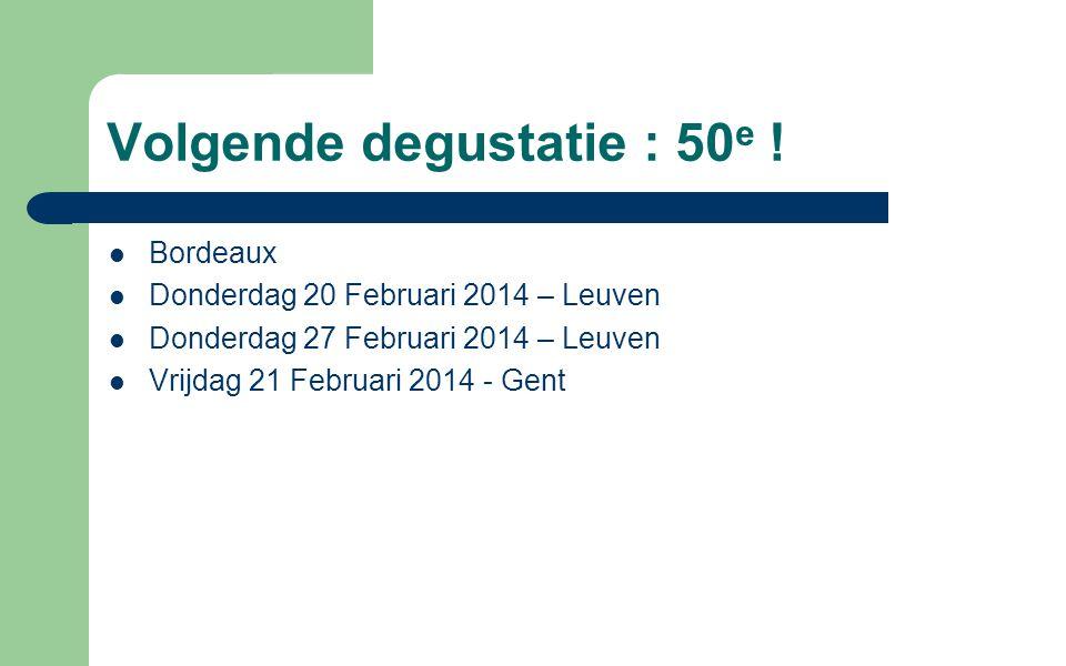 Volgende degustatie : 50 e ! Bordeaux Donderdag 20 Februari 2014 – Leuven Donderdag 27 Februari 2014 – Leuven Vrijdag 21 Februari 2014 - Gent