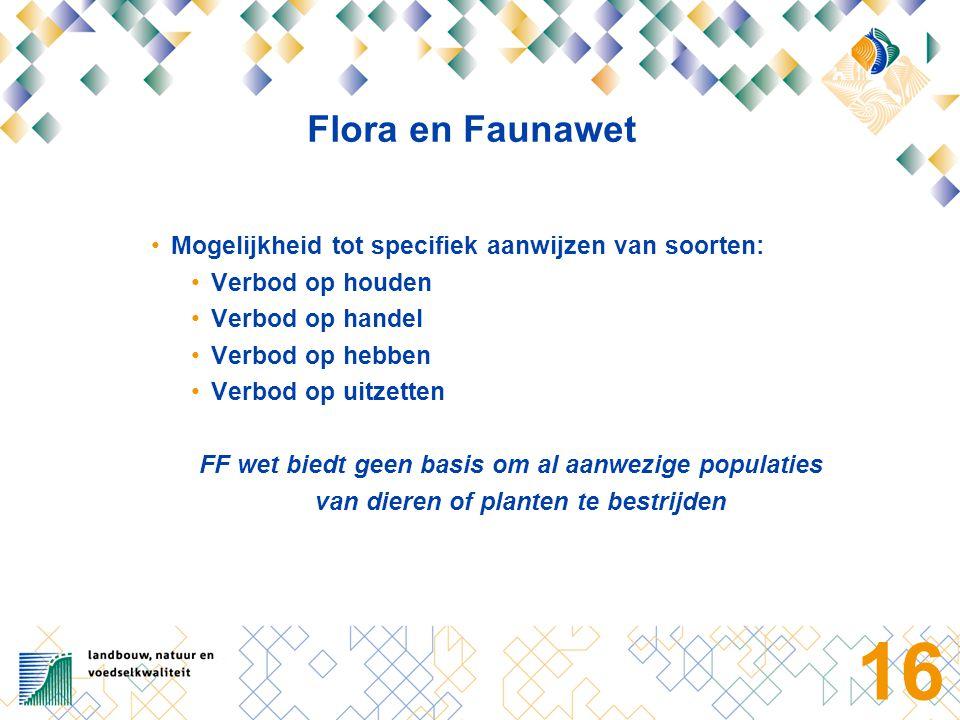 16 Flora en Faunawet Mogelijkheid tot specifiek aanwijzen van soorten: Verbod op houden Verbod op handel Verbod op hebben Verbod op uitzetten FF wet biedt geen basis om al aanwezige populaties van dieren of planten te bestrijden