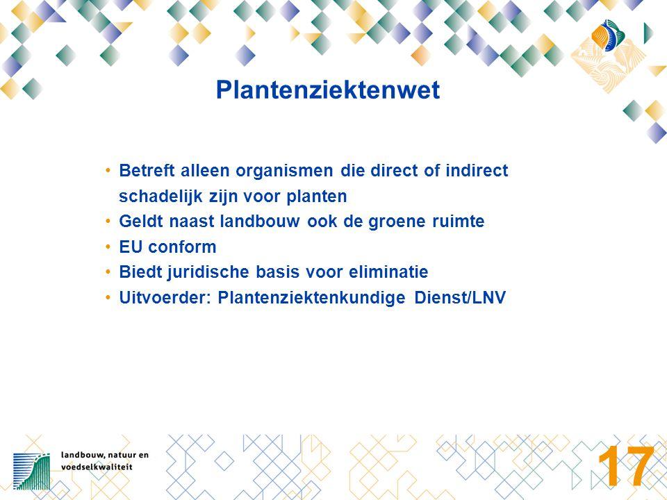 17 Plantenziektenwet Betreft alleen organismen die direct of indirect schadelijk zijn voor planten Geldt naast landbouw ook de groene ruimte EU conform Biedt juridische basis voor eliminatie Uitvoerder: Plantenziektenkundige Dienst/LNV