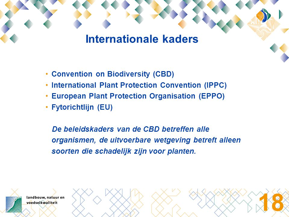 18 Internationale kaders Convention on Biodiversity (CBD) International Plant Protection Convention (IPPC) European Plant Protection Organisation (EPP