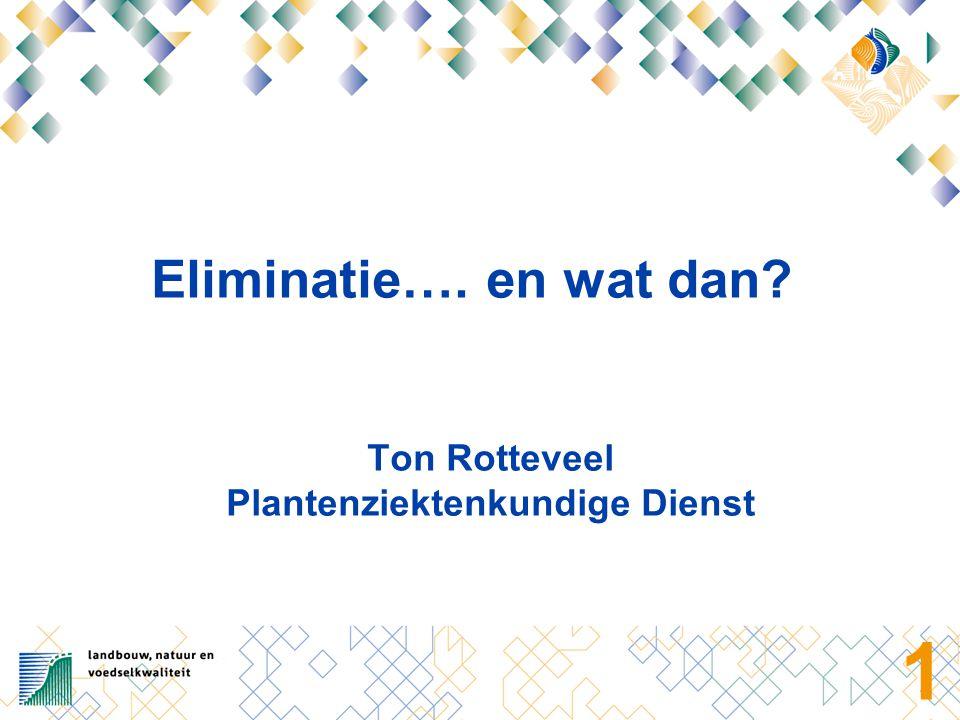 1 Eliminatie…. en wat dan Ton Rotteveel Plantenziektenkundige Dienst