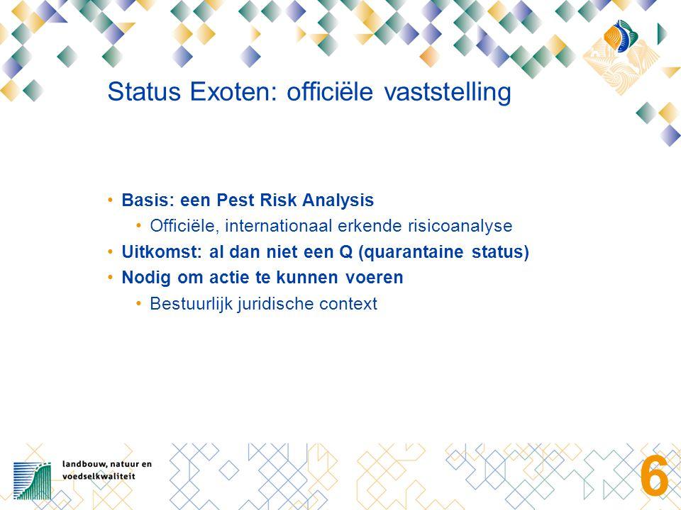 6 Status Exoten: officiële vaststelling Basis: een Pest Risk Analysis Officiële, internationaal erkende risicoanalyse Uitkomst: al dan niet een Q (quarantaine status) Nodig om actie te kunnen voeren Bestuurlijk juridische context