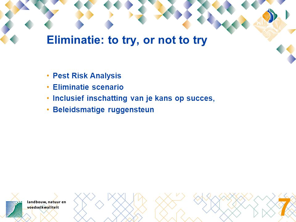 7 Eliminatie: to try, or not to try Pest Risk Analysis Eliminatie scenario Inclusief inschatting van je kans op succes, Beleidsmatige ruggensteun