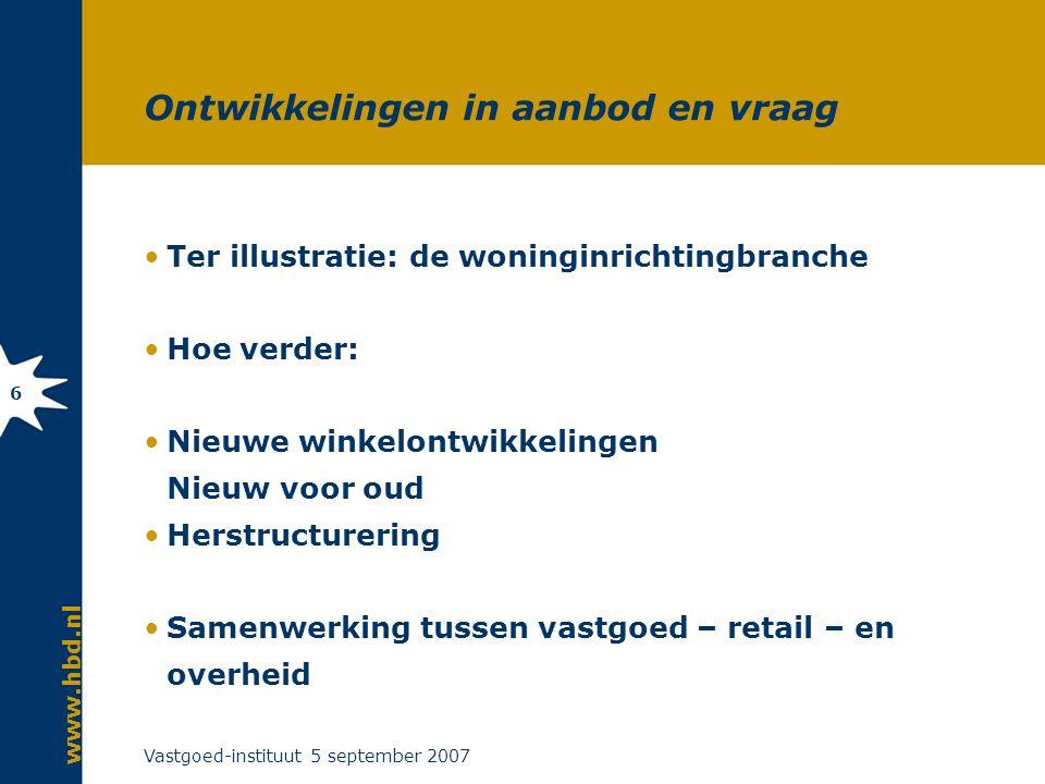www.hbd.nl Vastgoed-instituut 5 september 2007 6 Ontwikkelingen in aanbod en vraag Ter illustratie: de woninginrichtingbranche Hoe verder: Nieuwe winkelontwikkelingen Nieuw voor oud Herstructurering Samenwerking tussen vastgoed – retail – en overheid