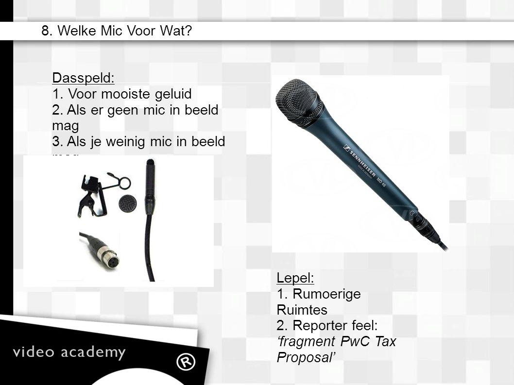 Dasspeld: 1. Voor mooiste geluid 2. Als er geen mic in beeld mag 3. Als je weinig mic in beeld mag Lepel: 1. Rumoerige Ruimtes 2. Reporter feel: 'frag