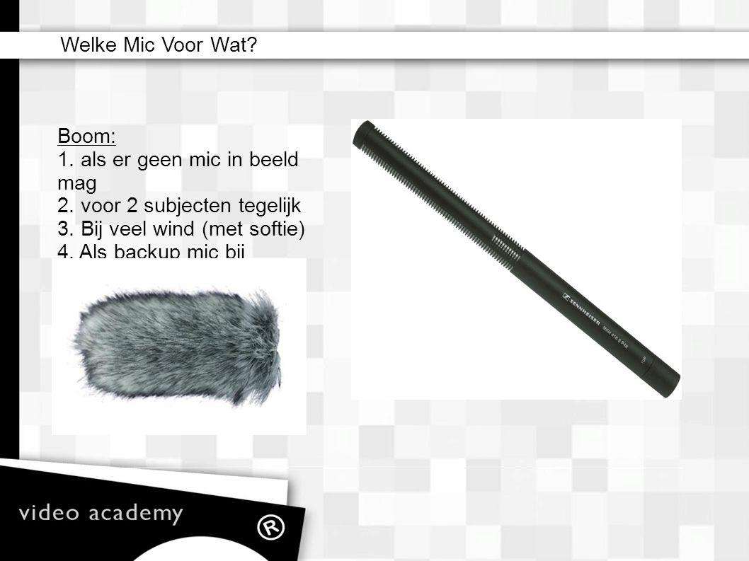 Boom: 1. als er geen mic in beeld mag 2. voor 2 subjecten tegelijk 3. Bij veel wind (met softie) 4. Als backup mic bij interview Welke Mic Voor Wat?