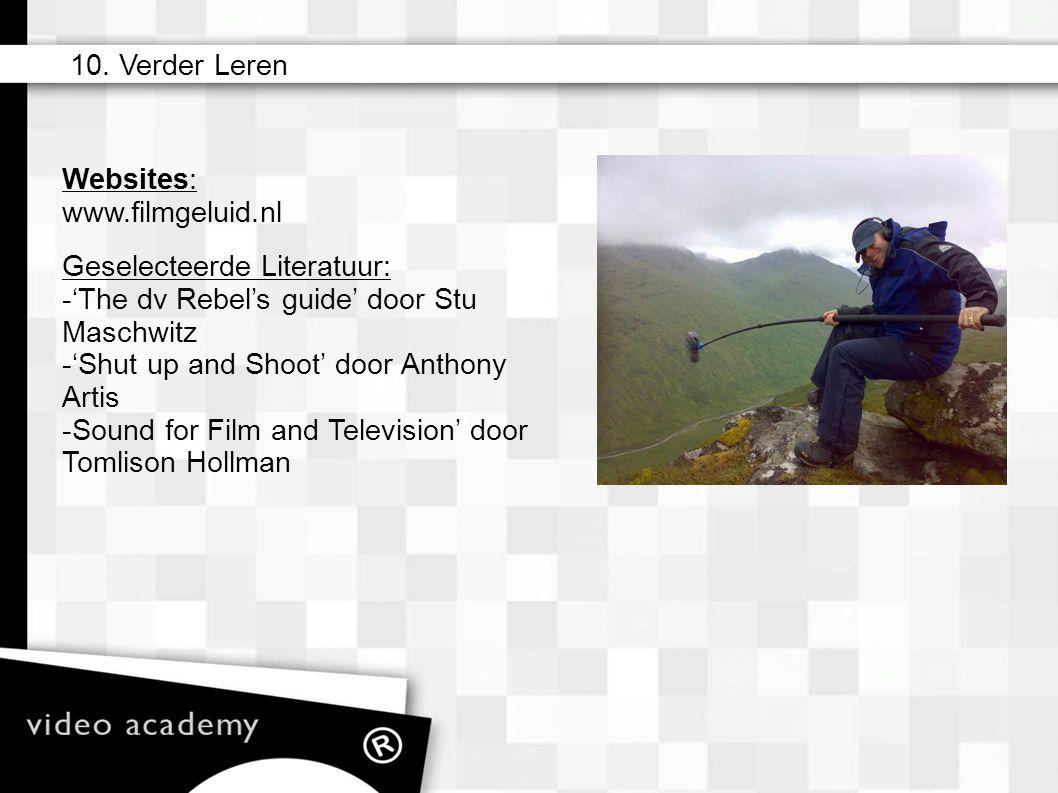 Websites: www.filmgeluid.nl 10. Verder Leren Geselecteerde Literatuur: -'The dv Rebel's guide' door Stu Maschwitz -'Shut up and Shoot' door Anthony Ar