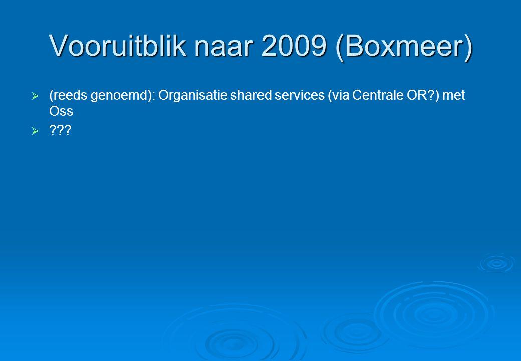Vooruitblik naar 2009 (Boxmeer)   (reeds genoemd): Organisatie shared services (via Centrale OR ) met Oss  