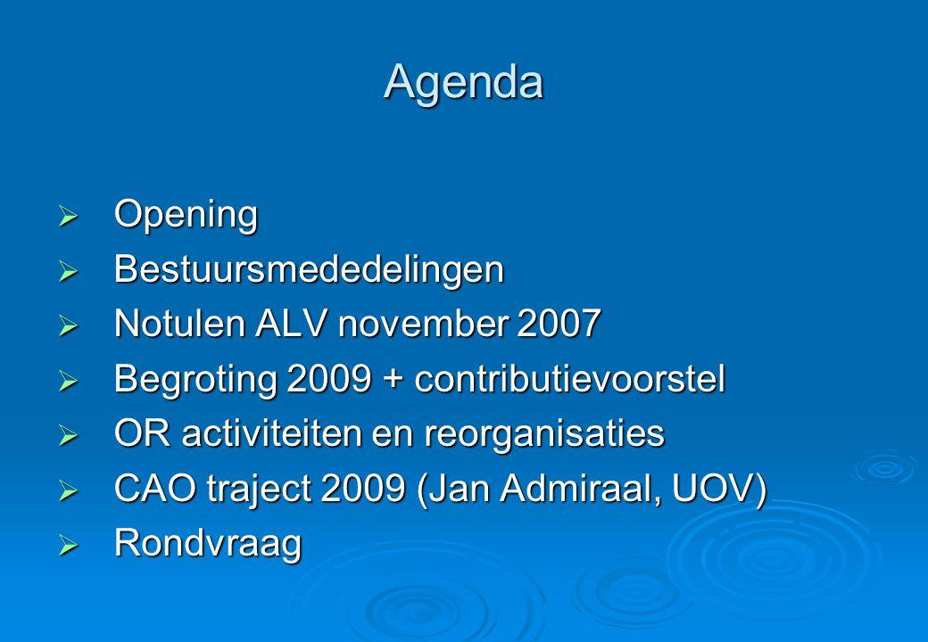 Agenda  Opening  Bestuursmededelingen  Notulen ALV november 2007  Begroting 2009 + contributievoorstel  OR activiteiten en reorganisaties  CAO traject 2009 (Jan Admiraal, UOV)  Rondvraag  Rondvraag