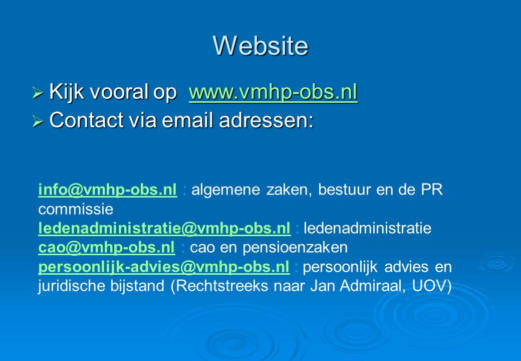 Website  Kijk vooral op www.vmhp-obs.nl www.vmhp-obs.nl  Contact via email adressen: info@vmhp-obs.nlinfo@vmhp-obs.nl : algemene zaken, bestuur en de PR commissie ledenadministratie@vmhp-obs.nlledenadministratie@vmhp-obs.nl : ledenadministratie cao@vmhp-obs.nlcao@vmhp-obs.nl : cao en pensioenzaken persoonlijk-advies@vmhp-obs.nlpersoonlijk-advies@vmhp-obs.nl : persoonlijk advies en juridische bijstand (Rechtstreeks naar Jan Admiraal, UOV)