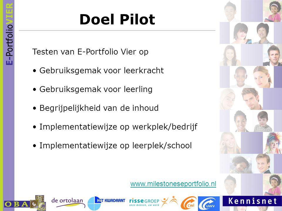 Doel Pilot Testen van E-Portfolio Vier op Gebruiksgemak voor leerkracht Gebruiksgemak voor leerling Begrijpelijkheid van de inhoud Implementatiewijze op werkplek/bedrijf Implementatiewijze op leerplek/school www.milestoneseportfolio.nl