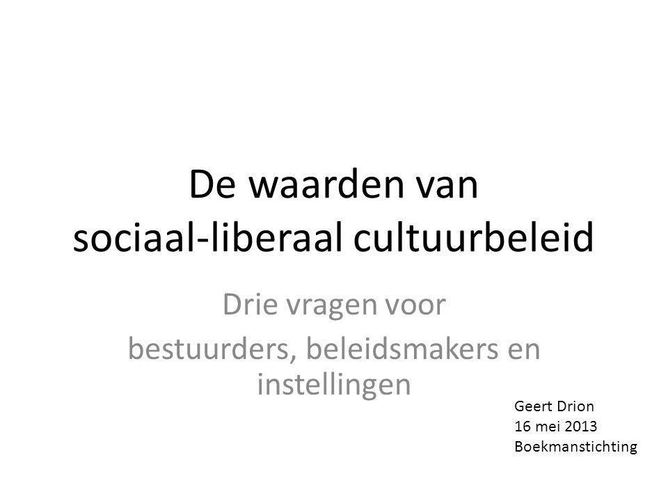 De waarden van sociaal-liberaal cultuurbeleid Drie vragen voor bestuurders, beleidsmakers en instellingen Geert Drion 16 mei 2013 Boekmanstichting