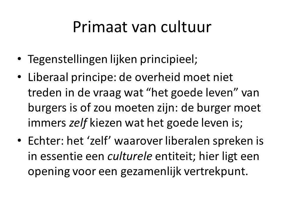 """Primaat van cultuur Tegenstellingen lijken principieel; Liberaal principe: de overheid moet niet treden in de vraag wat """"het goede leven"""" van burgers"""