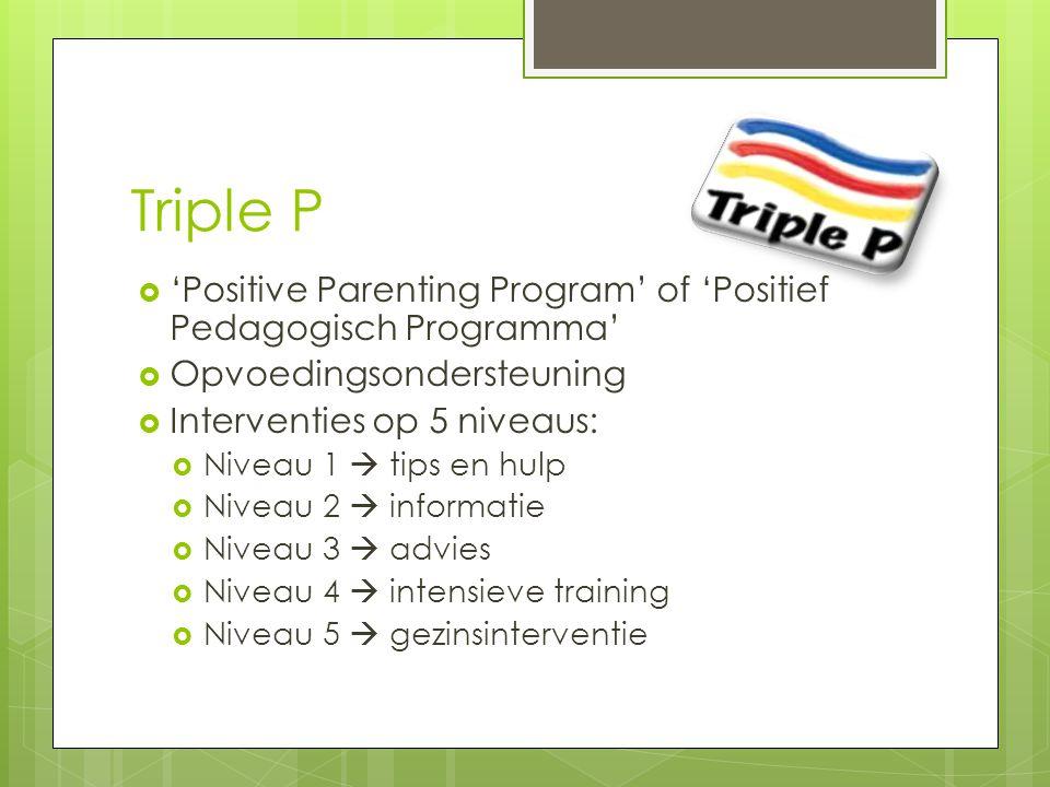 Triple P  'Positive Parenting Program' of 'Positief Pedagogisch Programma'  Opvoedingsondersteuning  Interventies op 5 niveaus:  Niveau 1  tips en hulp  Niveau 2  informatie  Niveau 3  advies  Niveau 4  intensieve training  Niveau 5  gezinsinterventie
