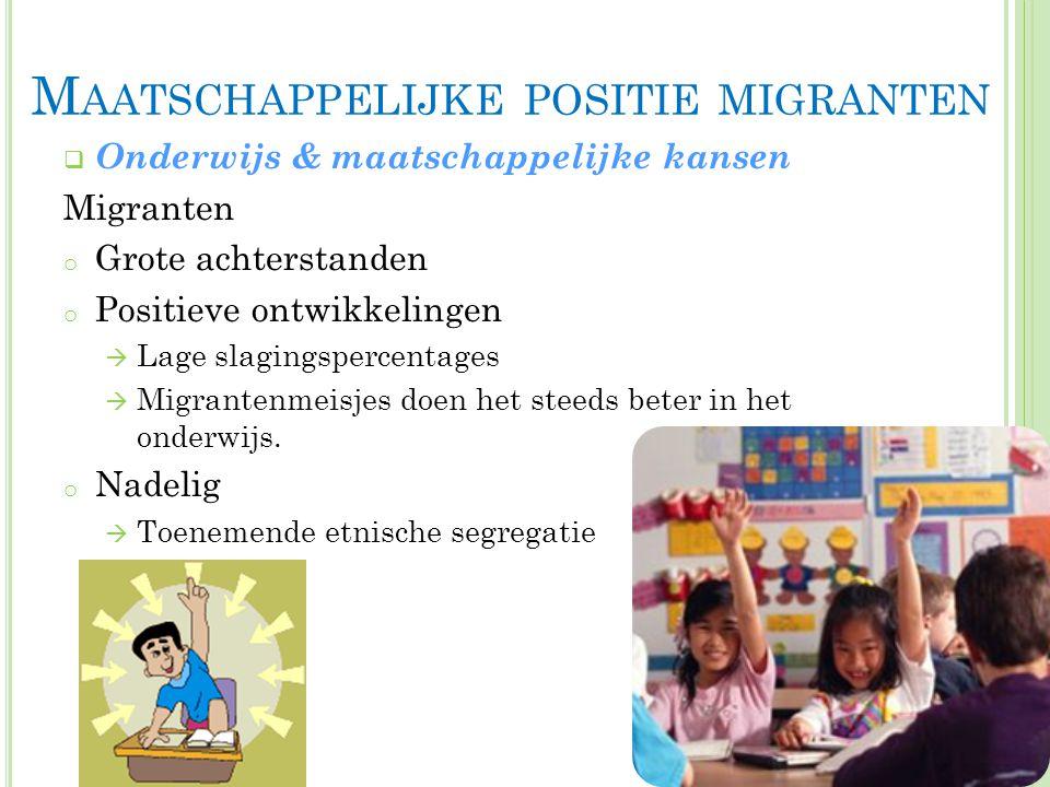 M AATSCHAPPELIJKE POSITIE MIGRANTEN  Onderwijs & maatschappelijke kansen Migranten o Grote achterstanden o Positieve ontwikkelingen  Lage slagingspercentages  Migrantenmeisjes doen het steeds beter in het onderwijs.