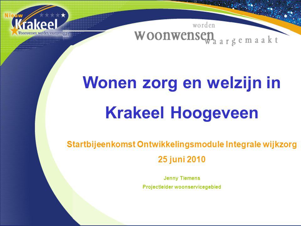 Wonen zorg en welzijn in Krakeel Hoogeveen Startbijeenkomst Ontwikkelingsmodule Integrale wijkzorg 25 juni 2010 Jenny Tiemens Projectleider woonservicegebied