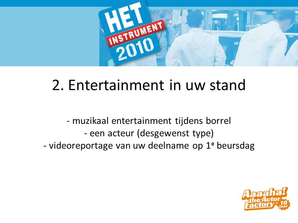 2. Entertainment in uw stand - muzikaal entertainment tijdens borrel - een acteur (desgewenst type) - videoreportage van uw deelname op 1 e beursdag