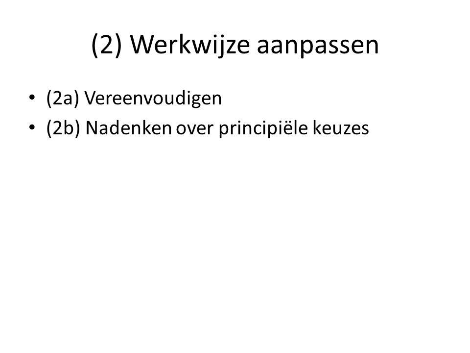 (2) Werkwijze aanpassen (2a) Vereenvoudigen (2b) Nadenken over principiële keuzes