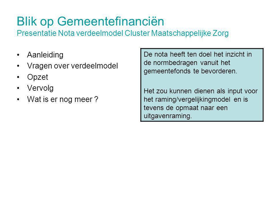 Blik op Gemeentefinanciën Presentatie Nota verdeelmodel Cluster Maatschappelijke Zorg Aanleiding Vragen over verdeelmodel Opzet Vervolg Wat is er nog