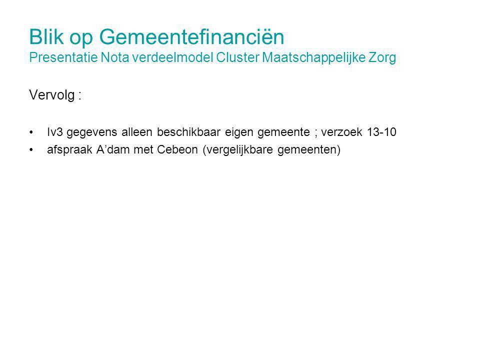 Blik op Gemeentefinanciën Presentatie Nota verdeelmodel Cluster Maatschappelijke Zorg Vervolg : Iv3 gegevens alleen beschikbaar eigen gemeente ; verzoek 13-10 afspraak A'dam met Cebeon (vergelijkbare gemeenten)