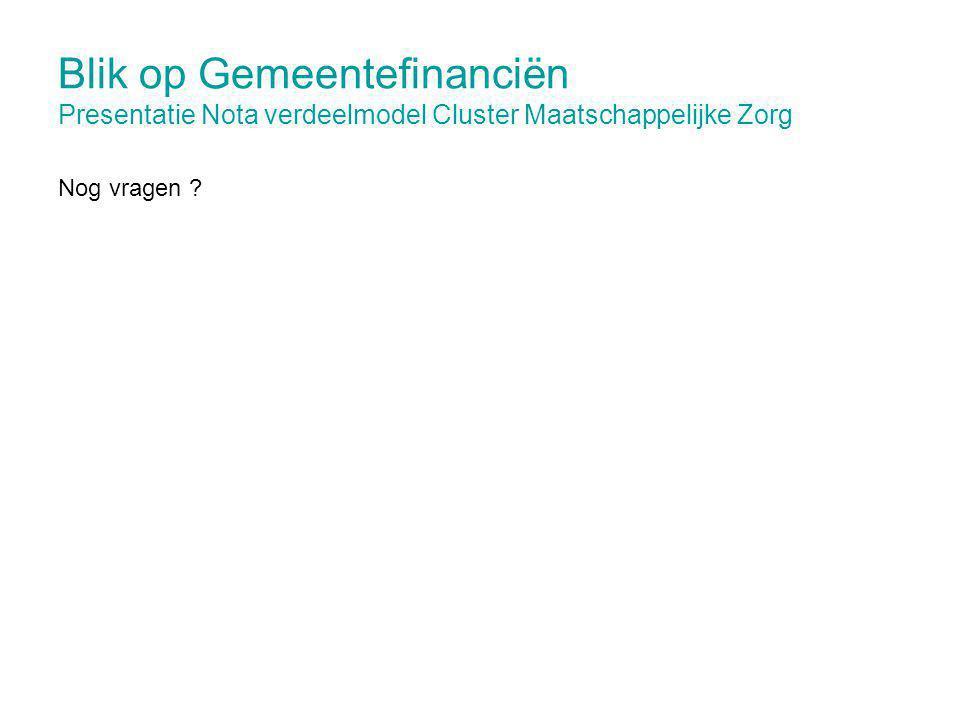 Blik op Gemeentefinanciën Presentatie Nota verdeelmodel Cluster Maatschappelijke Zorg Nog vragen ?