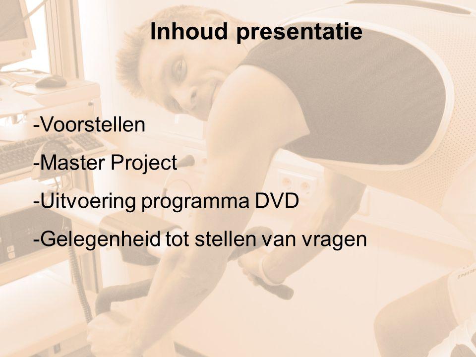 Inhoud presentatie -Voorstellen -Master Project -Uitvoering programma DVD -Gelegenheid tot stellen van vragen
